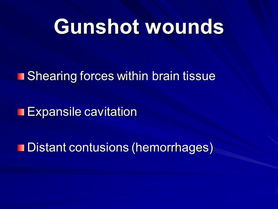 Gunshot wounds Shearing forces within brain tissue Expansile cavitation Distant contusions (hemorrhages)