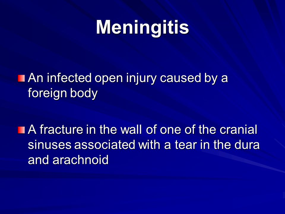 Meningitis An infected open injury caused by a foreign body A fracture in the wall of one of the cranial sinuses associated with a tear in the dura an