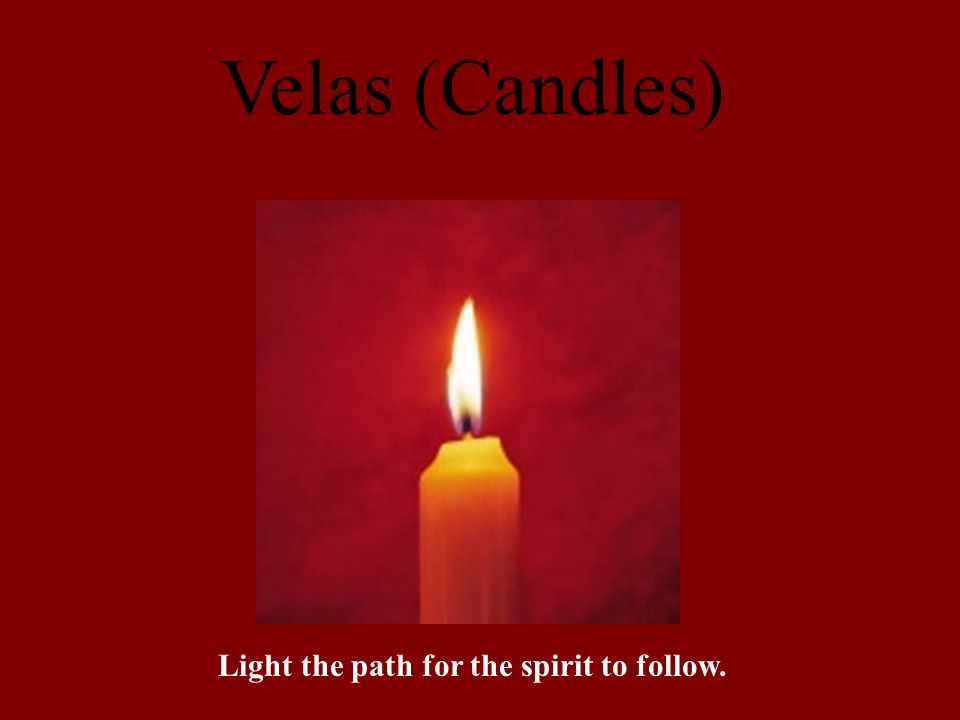 Velas (Candles) Light the path for the spirit to follow.