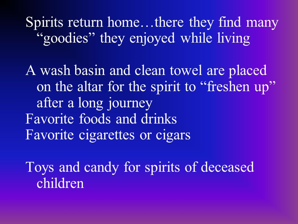 Spirits return home…there they find many goodies they enjoyed while living A wash basin and clean towel are placed on the altar for the spirit to freshen up after a long journey Favorite foods and drinks Favorite cigarettes or cigars Toys and candy for spirits of deceased children