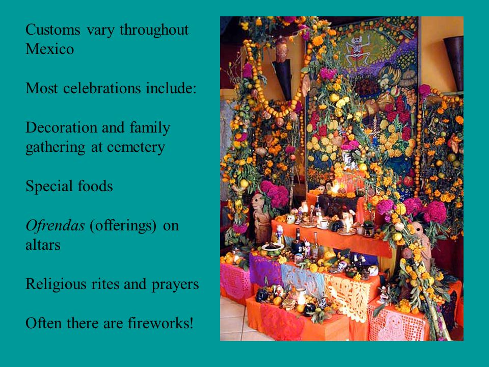 Customs vary throughout Mexico Most celebrations include: Decoration and family gathering at cemetery Special foods Ofrendas (offerings) on altars Religious rites and prayers Often there are fireworks!