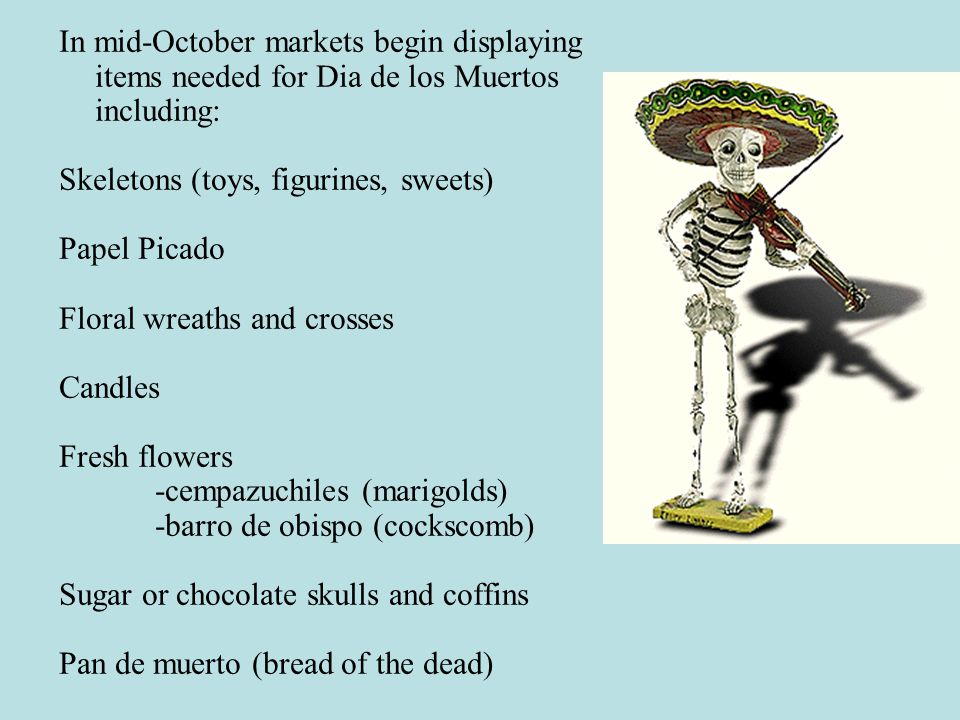 In mid-October markets begin displaying items needed for Dia de los Muertos including: Skeletons (toys, figurines, sweets) Papel Picado Floral wreaths and crosses Candles Fresh flowers -cempazuchiles (marigolds) -barro de obispo (cockscomb) Sugar or chocolate skulls and coffins Pan de muerto (bread of the dead)
