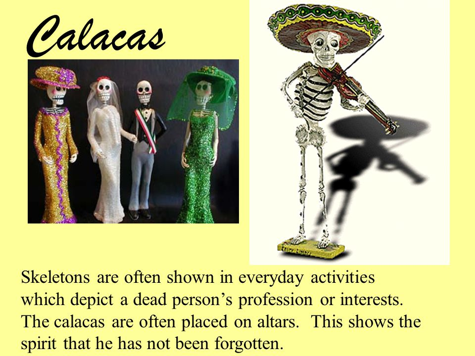 Calacas Skeletons are often shown in everyday activities which depict a dead person's profession or interests.