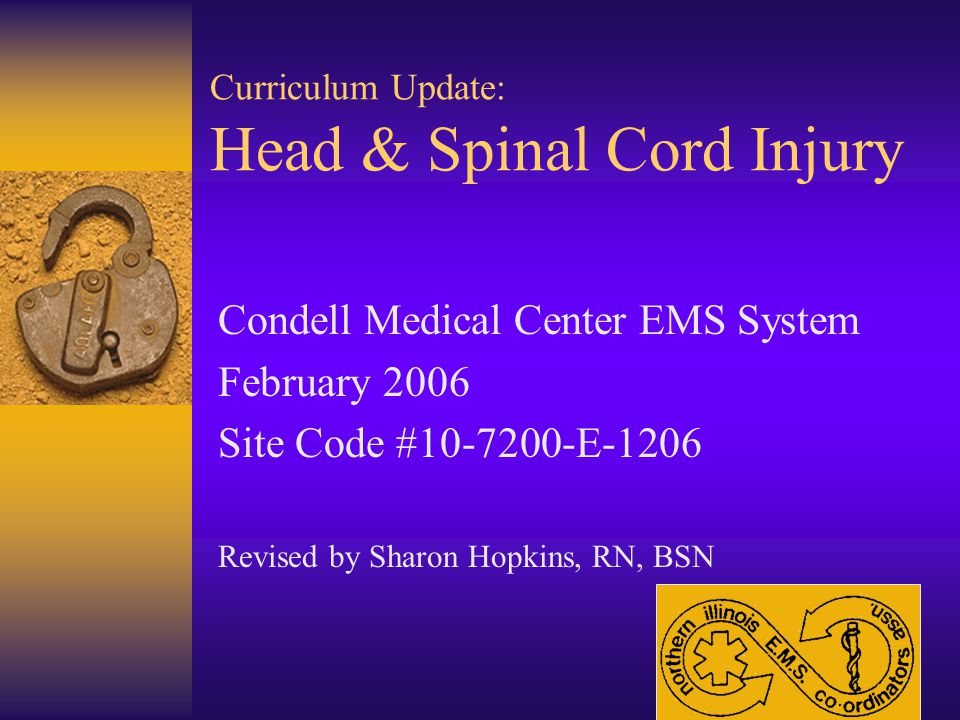 Curriculum Update: Head & Spinal Cord Injury Condell Medical Center EMS System February 2006 Site Code #10-7200-E-1206 Revised by Sharon Hopkins, RN, BSN