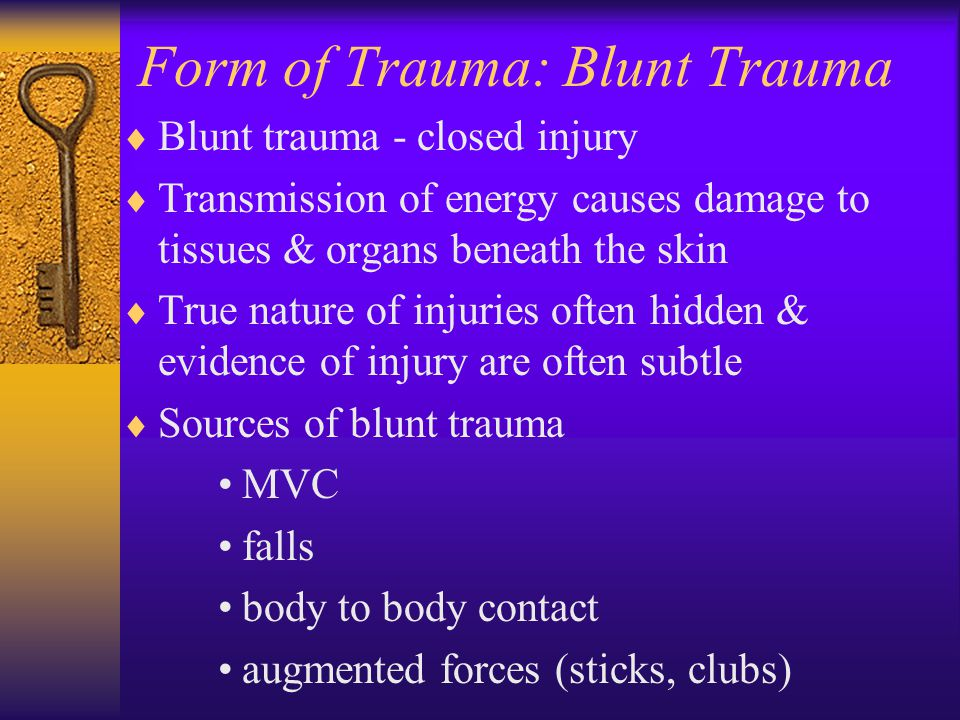 Form of Trauma: Blunt Trauma  Blunt trauma - closed injury  Transmission of energy causes damage to tissues & organs beneath the skin  True nature of injuries often hidden & evidence of injury are often subtle  Sources of blunt trauma MVC falls body to body contact augmented forces (sticks, clubs)