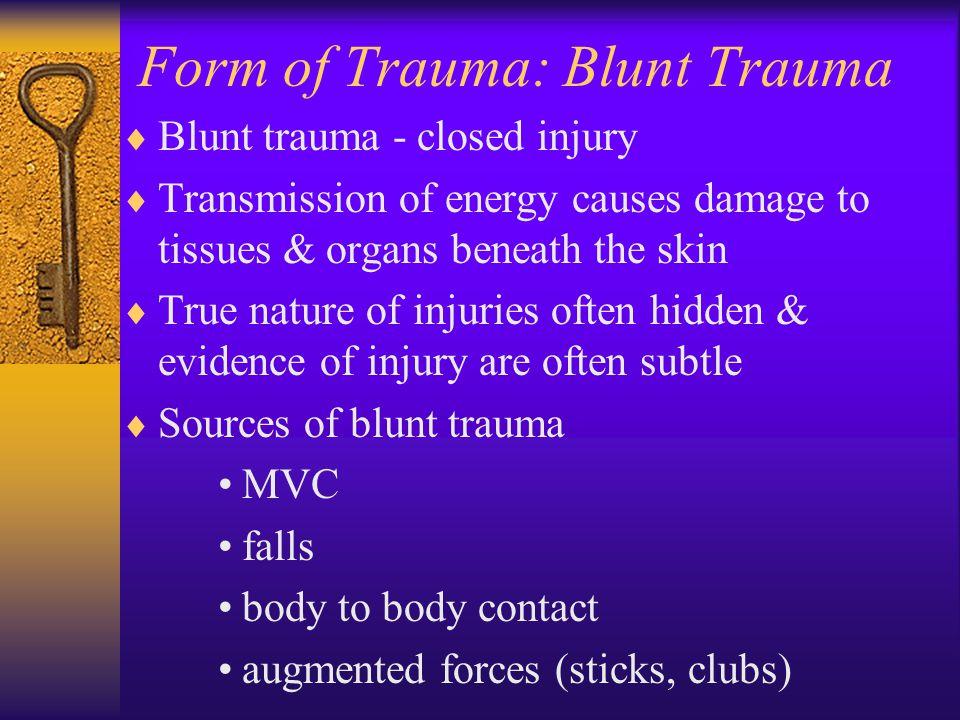 Form of Trauma: Blunt Trauma  Blunt trauma - closed injury  Transmission of energy causes damage to tissues & organs beneath the skin  True nature