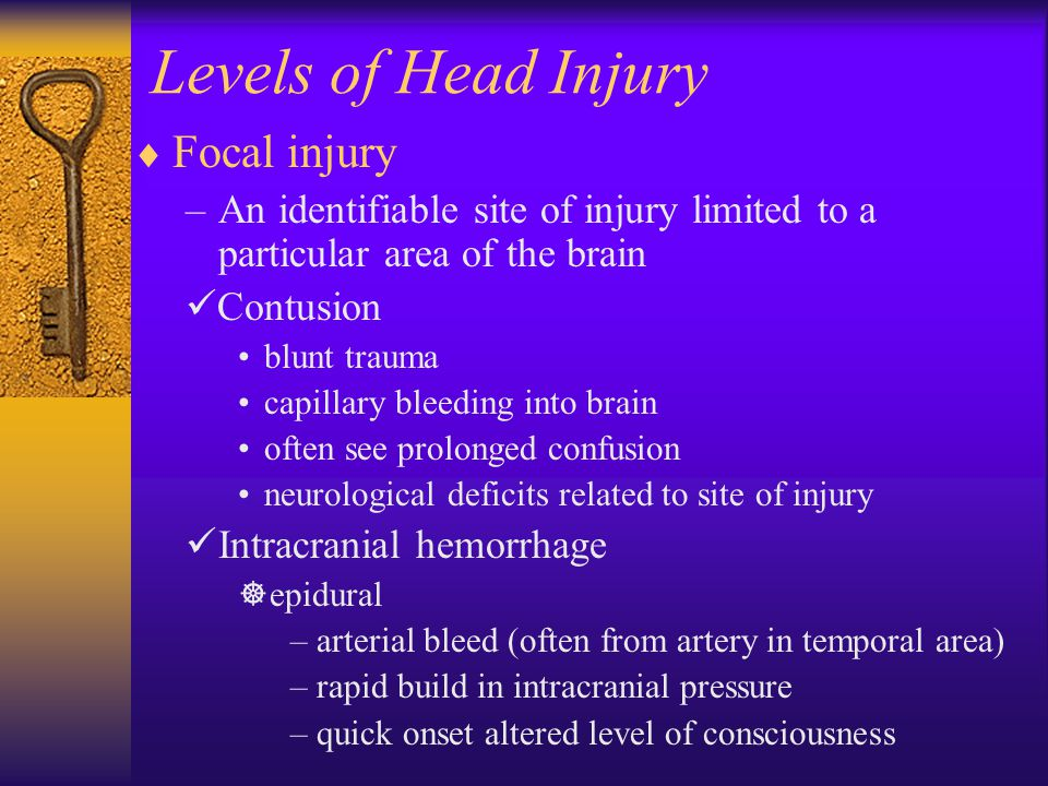 Levels of Head Injury  Focal injury –An identifiable site of injury limited to a particular area of the brain Contusion blunt trauma capillary bleeding into brain often see prolonged confusion neurological deficits related to site of injury Intracranial hemorrhage  epidural –arterial bleed (often from artery in temporal area) –rapid build in intracranial pressure –quick onset altered level of consciousness