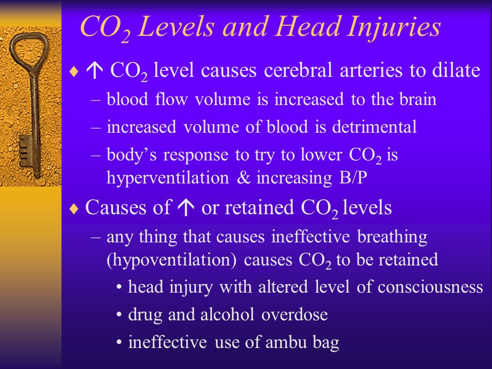 CO 2 Levels and Head Injuries   CO 2 level causes cerebral arteries to dilate –blood flow volume is increased to the brain –increased volume of blood is detrimental –body's response to try to lower CO 2 is hyperventilation & increasing B/P  Causes of  or retained CO 2 levels –any thing that causes ineffective breathing (hypoventilation) causes CO 2 to be retained head injury with altered level of consciousness drug and alcohol overdose ineffective use of ambu bag