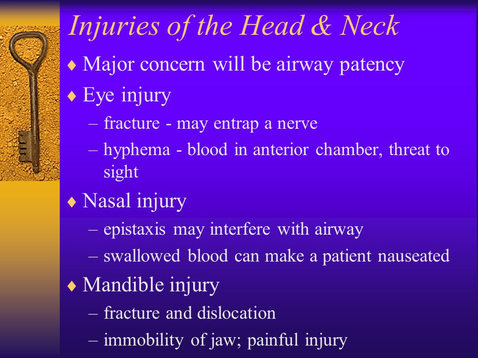 Injuries of the Head & Neck  Major concern will be airway patency  Eye injury –fracture - may entrap a nerve –hyphema - blood in anterior chamber, threat to sight  Nasal injury –epistaxis may interfere with airway –swallowed blood can make a patient nauseated  Mandible injury –fracture and dislocation –immobility of jaw; painful injury