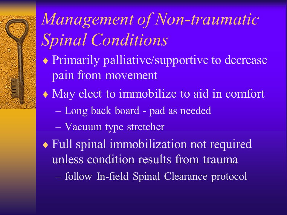 Management of Non-traumatic Spinal Conditions  Primarily palliative/supportive to decrease pain from movement  May elect to immobilize to aid in comfort –Long back board - pad as needed –Vacuum type stretcher  Full spinal immobilization not required unless condition results from trauma –follow In-field Spinal Clearance protocol