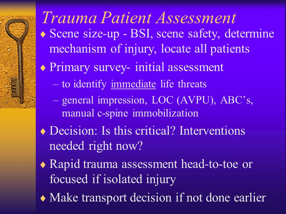 Trauma Patient Assessment  Scene size-up - BSI, scene safety, determine mechanism of injury, locate all patients  Primary survey- initial assessment –to identify immediate life threats –general impression, LOC (AVPU), ABC's, manual c-spine immobilization  Decision: Is this critical.