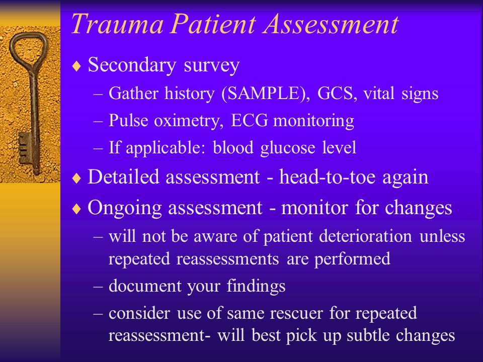 Trauma Patient Assessment  Secondary survey –Gather history (SAMPLE), GCS, vital signs –Pulse oximetry, ECG monitoring –If applicable: blood glucose level  Detailed assessment - head-to-toe again  Ongoing assessment - monitor for changes –will not be aware of patient deterioration unless repeated reassessments are performed –document your findings –consider use of same rescuer for repeated reassessment- will best pick up subtle changes