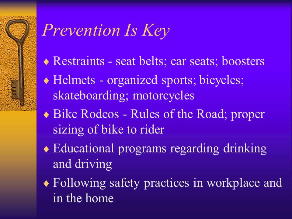 Prevention Is Key  Restraints - seat belts; car seats; boosters  Helmets - organized sports; bicycles; skateboarding; motorcycles  Bike Rodeos - Rules of the Road; proper sizing of bike to rider  Educational programs regarding drinking and driving  Following safety practices in workplace and in the home