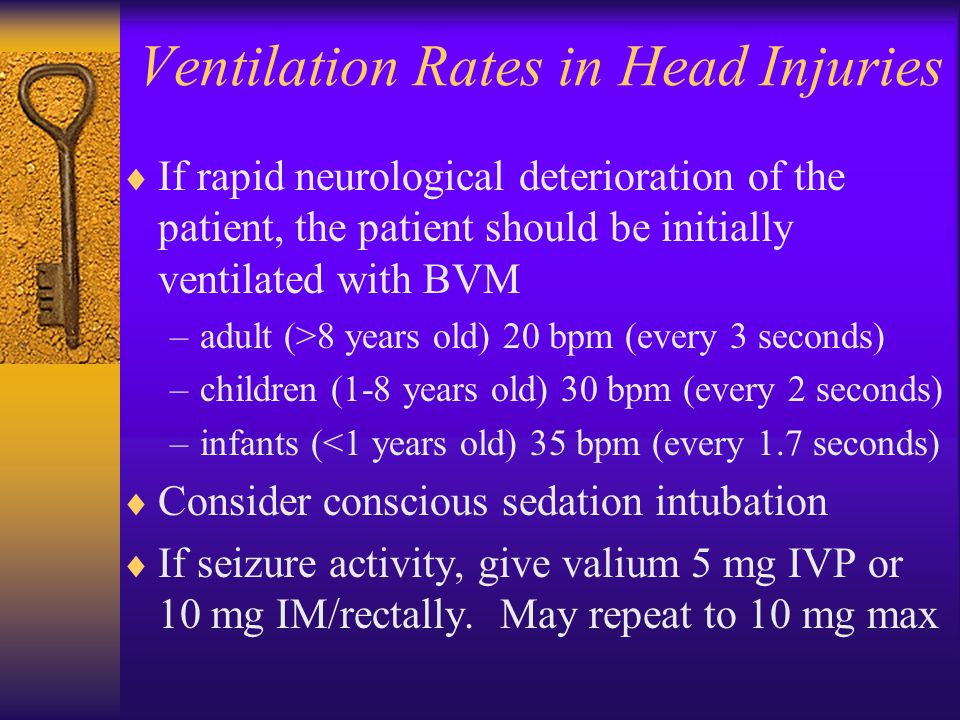 Ventilation Rates in Head Injuries  If rapid neurological deterioration of the patient, the patient should be initially ventilated with BVM –adult (>8 years old) 20 bpm (every 3 seconds) –children (1-8 years old) 30 bpm (every 2 seconds) –infants (<1 years old) 35 bpm (every 1.7 seconds)  Consider conscious sedation intubation  If seizure activity, give valium 5 mg IVP or 10 mg IM/rectally.