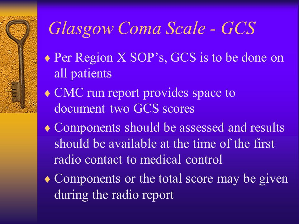 Glasgow Coma Scale - GCS  Per Region X SOP's, GCS is to be done on all patients  CMC run report provides space to document two GCS scores  Components should be assessed and results should be available at the time of the first radio contact to medical control  Components or the total score may be given during the radio report
