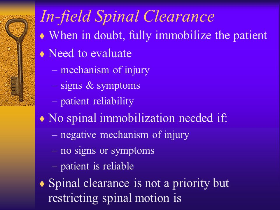 In-field Spinal Clearance  When in doubt, fully immobilize the patient  Need to evaluate –mechanism of injury –signs & symptoms –patient reliability  No spinal immobilization needed if: –negative mechanism of injury –no signs or symptoms –patient is reliable  Spinal clearance is not a priority but restricting spinal motion is