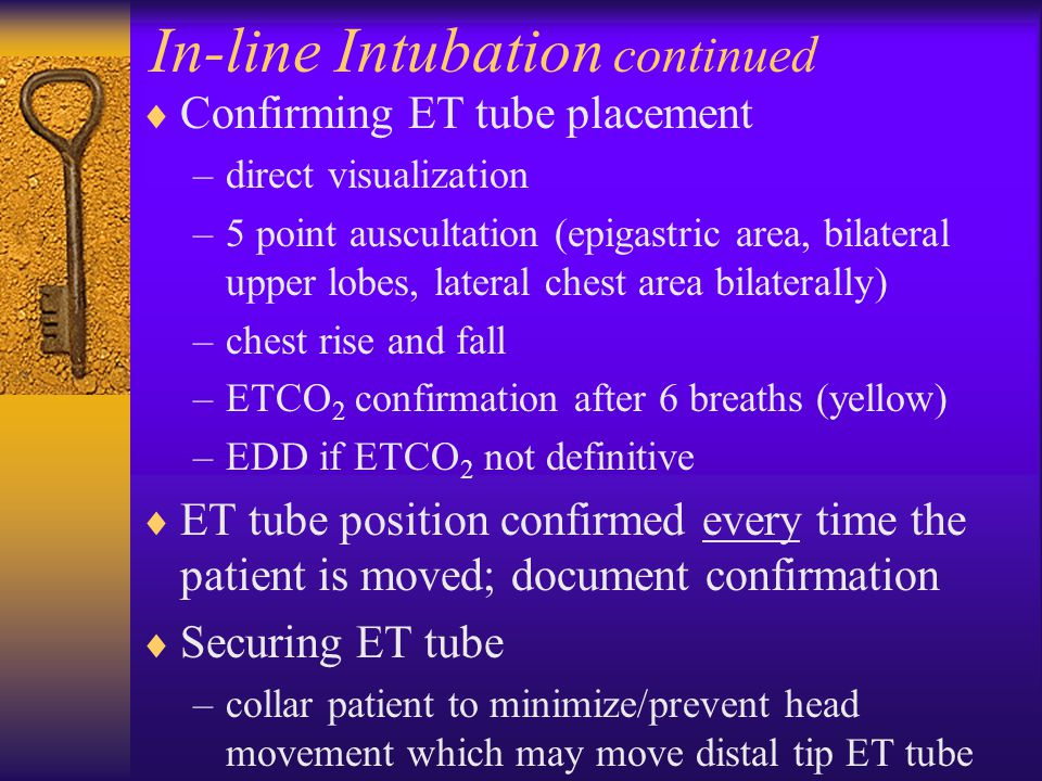 In-line Intubation continued  Confirming ET tube placement –direct visualization –5 point auscultation (epigastric area, bilateral upper lobes, later