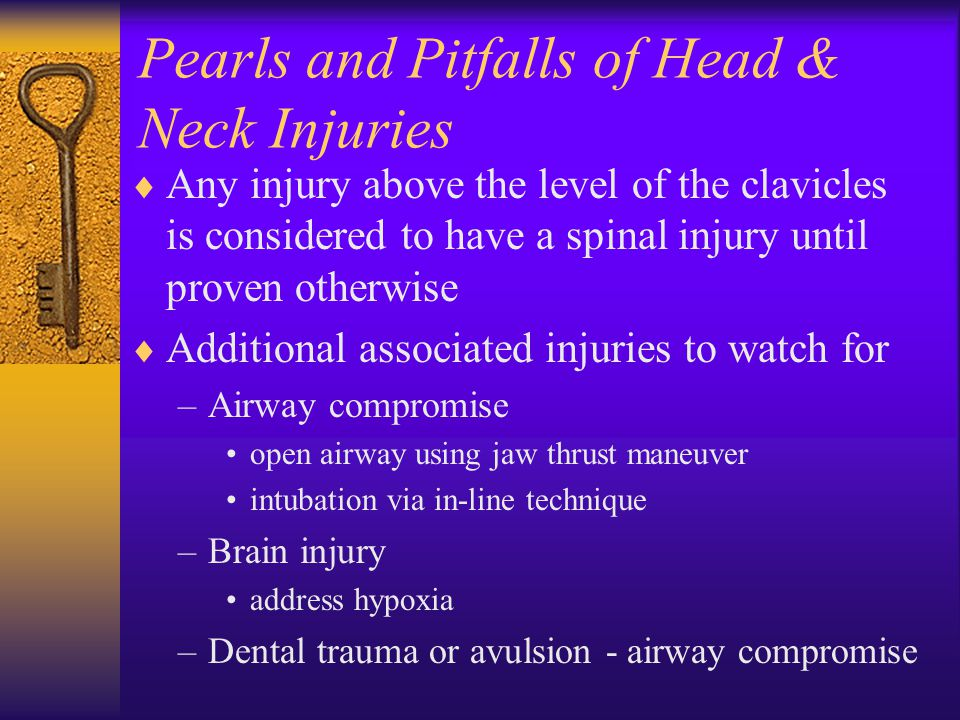 Pearls and Pitfalls of Head & Neck Injuries  Any injury above the level of the clavicles is considered to have a spinal injury until proven otherwise