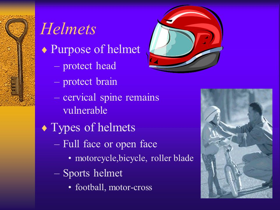 Helmets  Purpose of helmet –protect head –protect brain –cervical spine remains vulnerable  Types of helmets –Full face or open face motorcycle,bicycle, roller blade –Sports helmet football, motor-cross