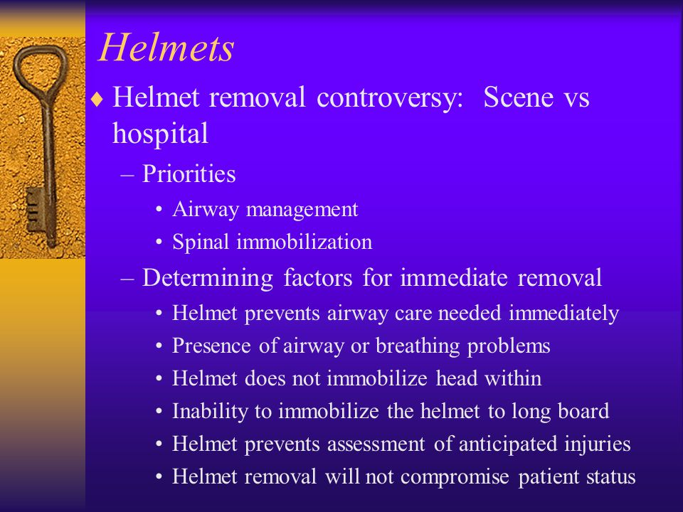 Helmets  Helmet removal controversy: Scene vs hospital –Priorities Airway management Spinal immobilization –Determining factors for immediate removal