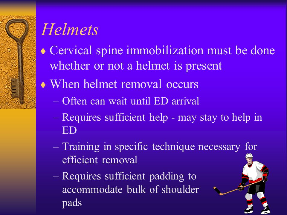 Helmets  Cervical spine immobilization must be done whether or not a helmet is present  When helmet removal occurs –Often can wait until ED arrival –Requires sufficient help - may stay to help in ED –Training in specific technique necessary for efficient removal –Requires sufficient padding to accommodate bulk of shoulder pads