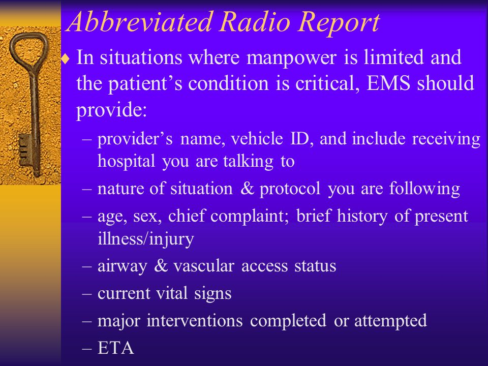 Abbreviated Radio Report  In situations where manpower is limited and the patient's condition is critical, EMS should provide: –provider's name, vehicle ID, and include receiving hospital you are talking to –nature of situation & protocol you are following –age, sex, chief complaint; brief history of present illness/injury –airway & vascular access status –current vital signs –major interventions completed or attempted –ETA