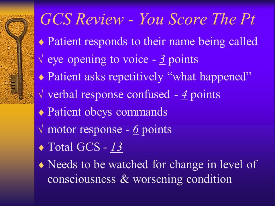 GCS Review - You Score The Pt  Patient responds to their name being called  eye opening to voice - 3 points  Patient asks repetitively what happened  verbal response confused - 4 points  Patient obeys commands  motor response - 6 points  Total GCS - 13  Needs to be watched for change in level of consciousness & worsening condition