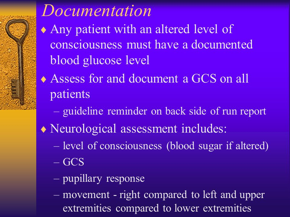 Documentation  Any patient with an altered level of consciousness must have a documented blood glucose level  Assess for and document a GCS on all patients –guideline reminder on back side of run report  Neurological assessment includes: –level of consciousness (blood sugar if altered) –GCS –pupillary response –movement - right compared to left and upper extremities compared to lower extremities