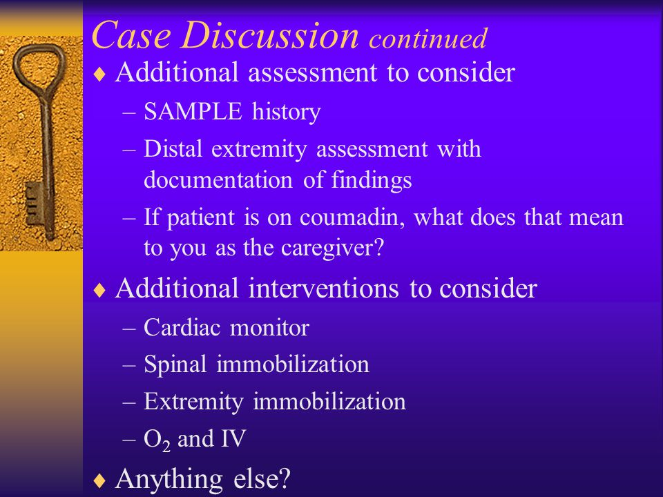 Case Discussion continued  Additional assessment to consider –SAMPLE history –Distal extremity assessment with documentation of findings –If patient is on coumadin, what does that mean to you as the caregiver.
