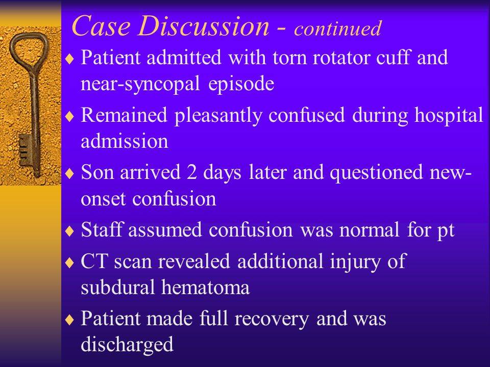 Case Discussion - continued  Patient admitted with torn rotator cuff and near-syncopal episode  Remained pleasantly confused during hospital admissi