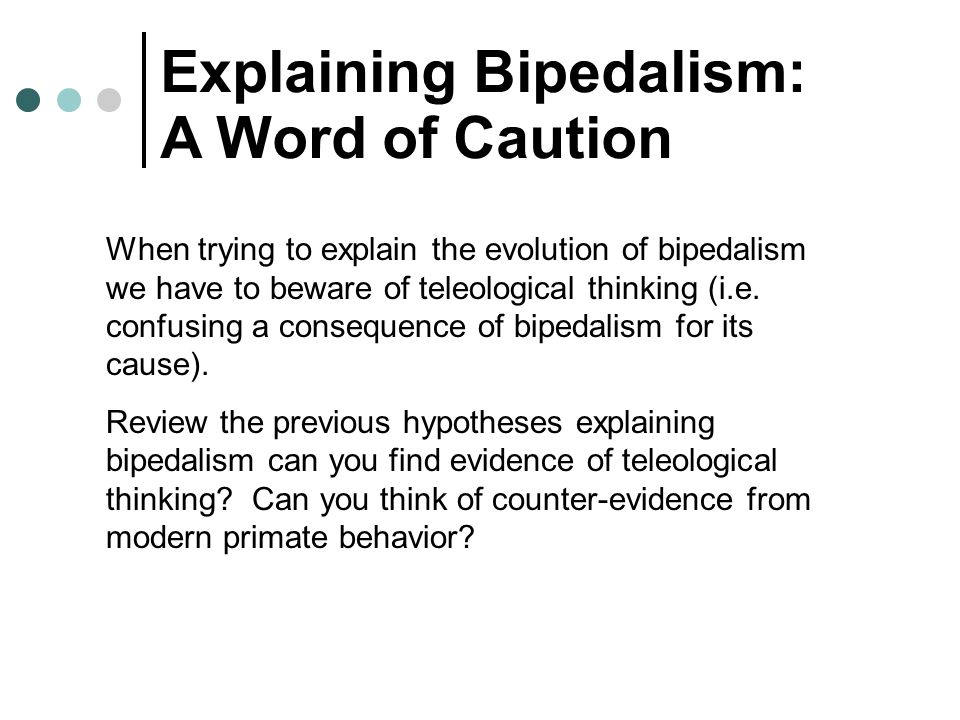 Explaining Bipedalism: A Word of Caution When trying to explain the evolution of bipedalism we have to beware of teleological thinking (i.e. confusing