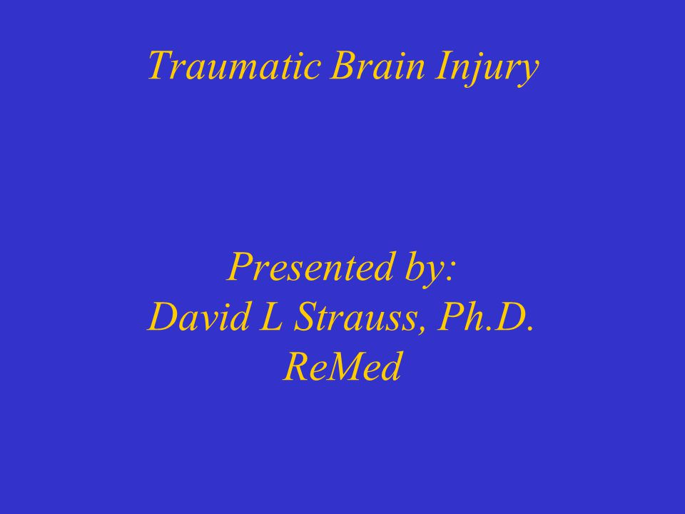 Traumatic Brain Injury Presented by: David L Strauss, Ph.D. ReMed