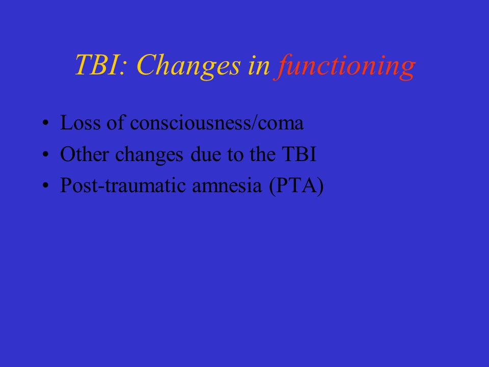TBI: Changes in functioning Loss of consciousness/coma Other changes due to the TBI Post-traumatic amnesia (PTA)