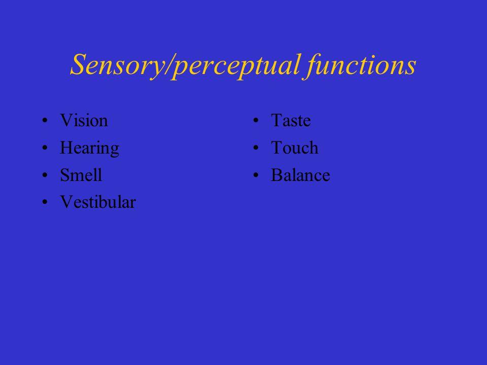 Sensory/perceptual functions Vision Hearing Smell Vestibular Taste Touch Balance
