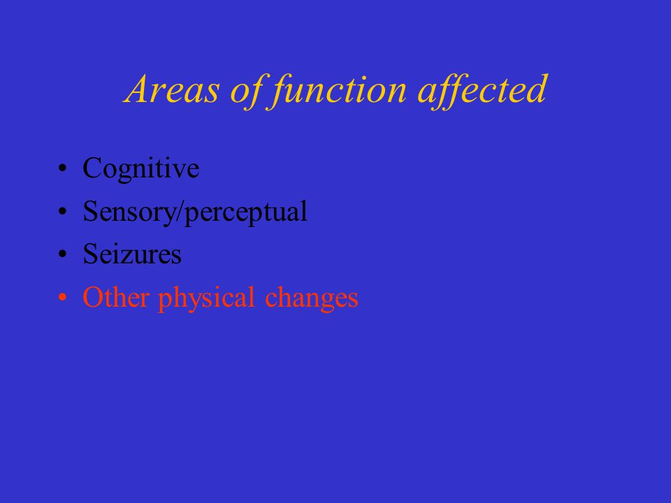 Areas of function affected Cognitive Sensory/perceptual Seizures Other physical changes