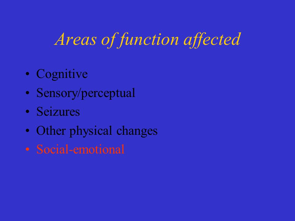 Areas of function affected Cognitive Sensory/perceptual Seizures Other physical changes Social-emotional