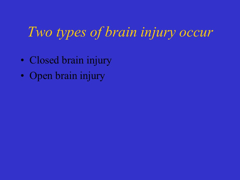 Two types of brain injury occur Closed brain injury Open brain injury