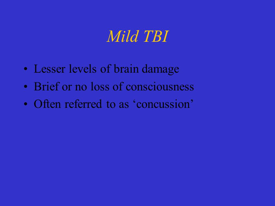 Mild TBI Lesser levels of brain damage Brief or no loss of consciousness Often referred to as 'concussion'