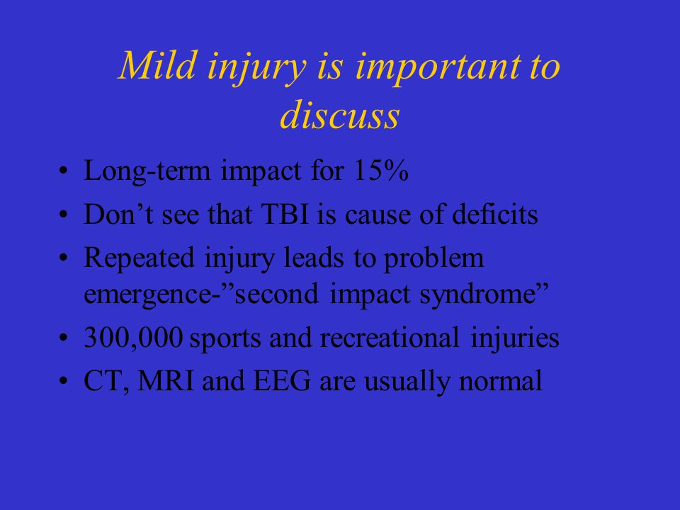 Mild injury is important to discuss Long-term impact for 15% Don't see that TBI is cause of deficits Repeated injury leads to problem emergence- second impact syndrome 300,000 sports and recreational injuries CT, MRI and EEG are usually normal