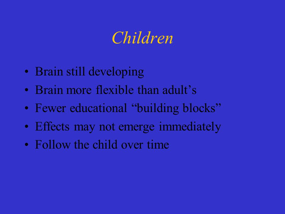 Children Brain still developing Brain more flexible than adult's Fewer educational building blocks Effects may not emerge immediately Follow the child over time