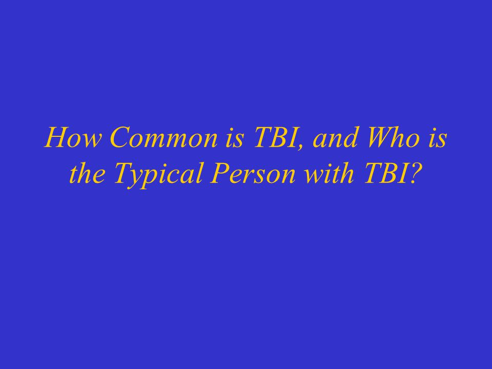 How Common is TBI, and Who is the Typical Person with TBI
