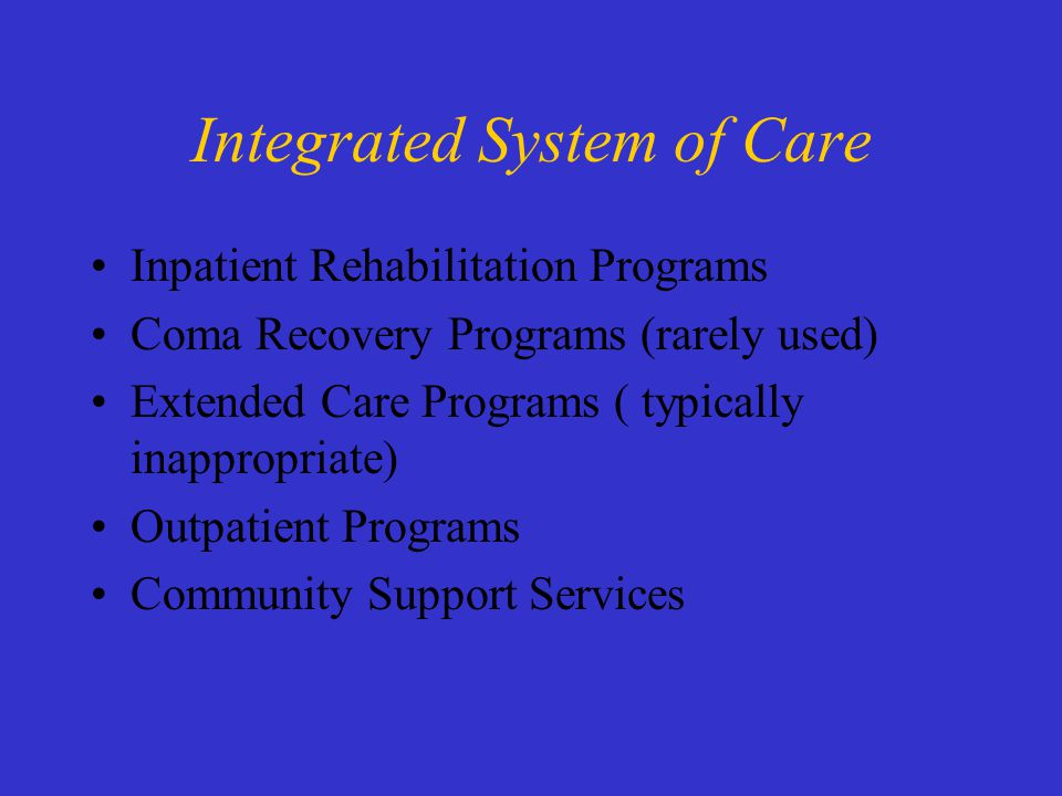 Integrated System of Care Inpatient Rehabilitation Programs Coma Recovery Programs (rarely used) Extended Care Programs ( typically inappropriate) Outpatient Programs Community Support Services