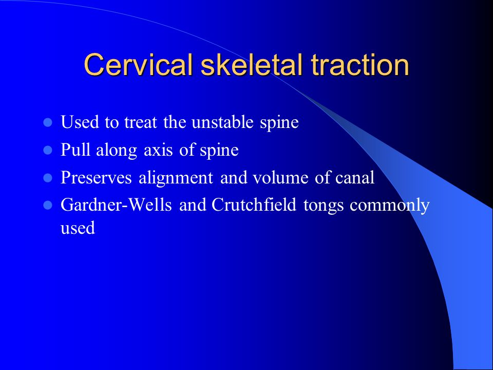 Cervical skeletal traction Used to treat the unstable spine Pull along axis of spine Preserves alignment and volume of canal Gardner-Wells and Crutchf