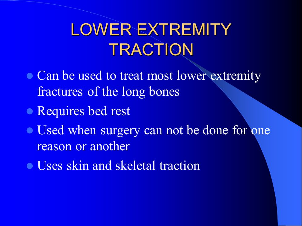 LOWER EXTREMITY TRACTION Can be used to treat most lower extremity fractures of the long bones Requires bed rest Used when surgery can not be done for