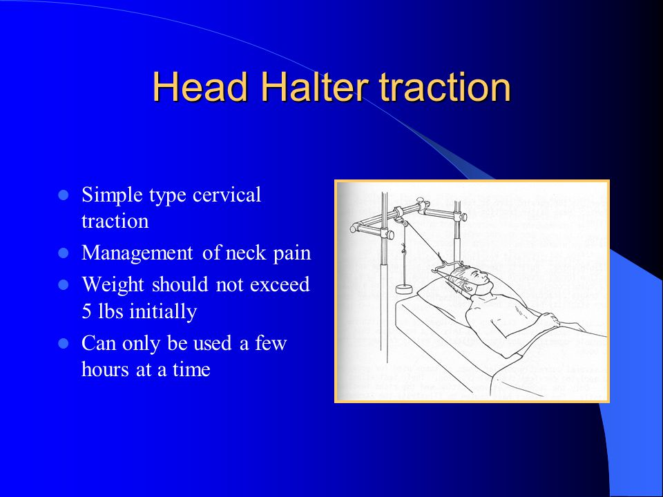 Head Halter traction Simple type cervical traction Management of neck pain Weight should not exceed 5 lbs initially Can only be used a few hours at a