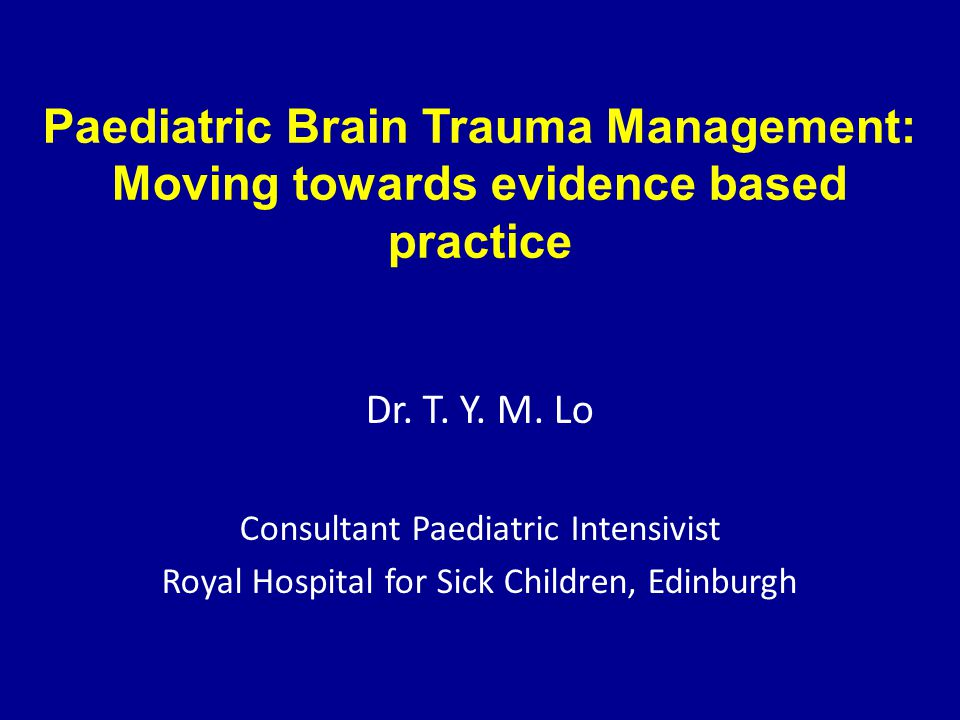 Paediatric Brain Trauma Management: Moving towards evidence based practice Dr. T. Y. M. Lo Consultant Paediatric Intensivist Royal Hospital for Sick C