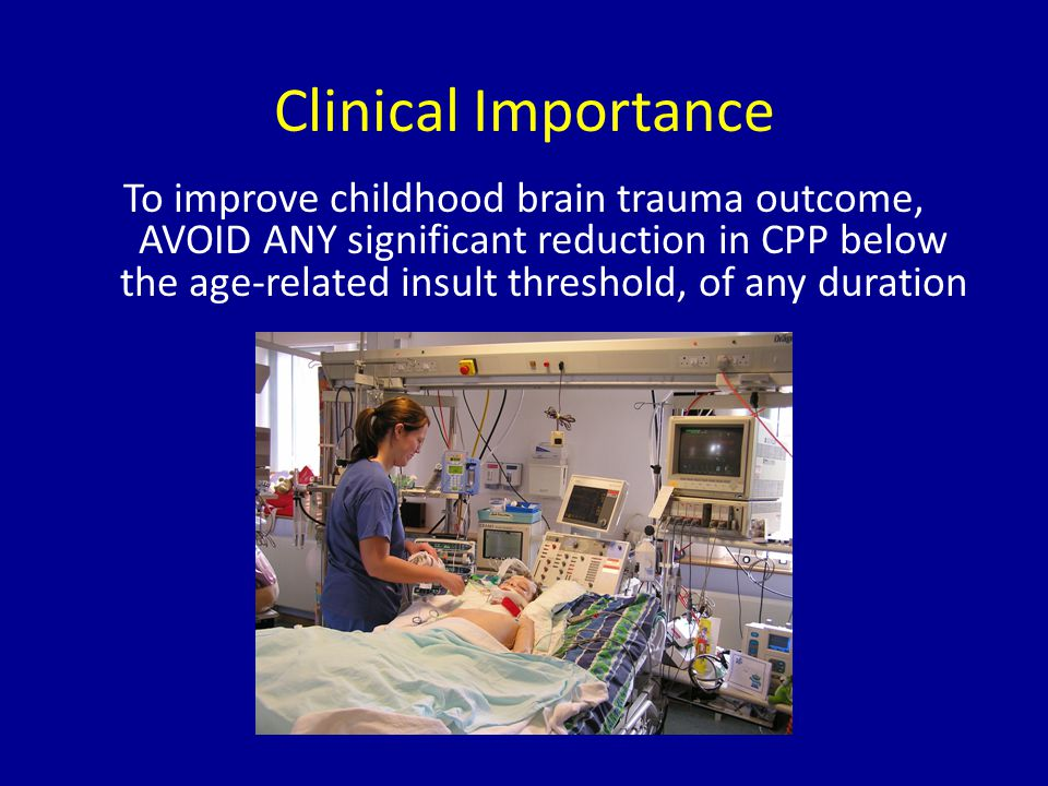 Clinical Importance To improve childhood brain trauma outcome, AVOID ANY significant reduction in CPP below the age-related insult threshold, of any d