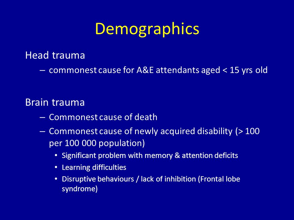 Demographics Head trauma – commonest cause for A&E attendants aged < 15 yrs old Brain trauma – Commonest cause of death – Commonest cause of newly acquired disability (> 100 per population) Significant problem with memory & attention deficits Learning difficulties Disruptive behaviours / lack of inhibition (Frontal lobe syndrome)