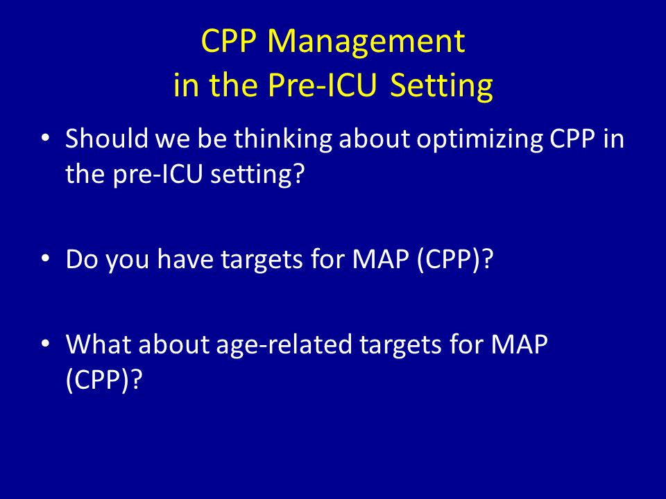 CPP Management in the Pre-ICU Setting Should we be thinking about optimizing CPP in the pre-ICU setting? Do you have targets for MAP (CPP)? What about