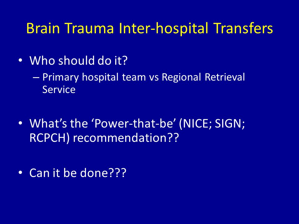 Brain Trauma Inter-hospital Transfers Who should do it? – Primary hospital team vs Regional Retrieval Service What's the 'Power-that-be' (NICE; SIGN;